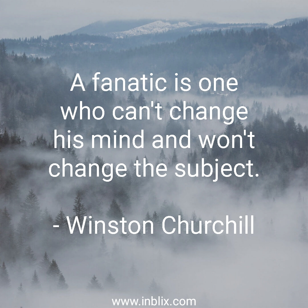 A fanatic is one who can't change his mind and won't change the subject.