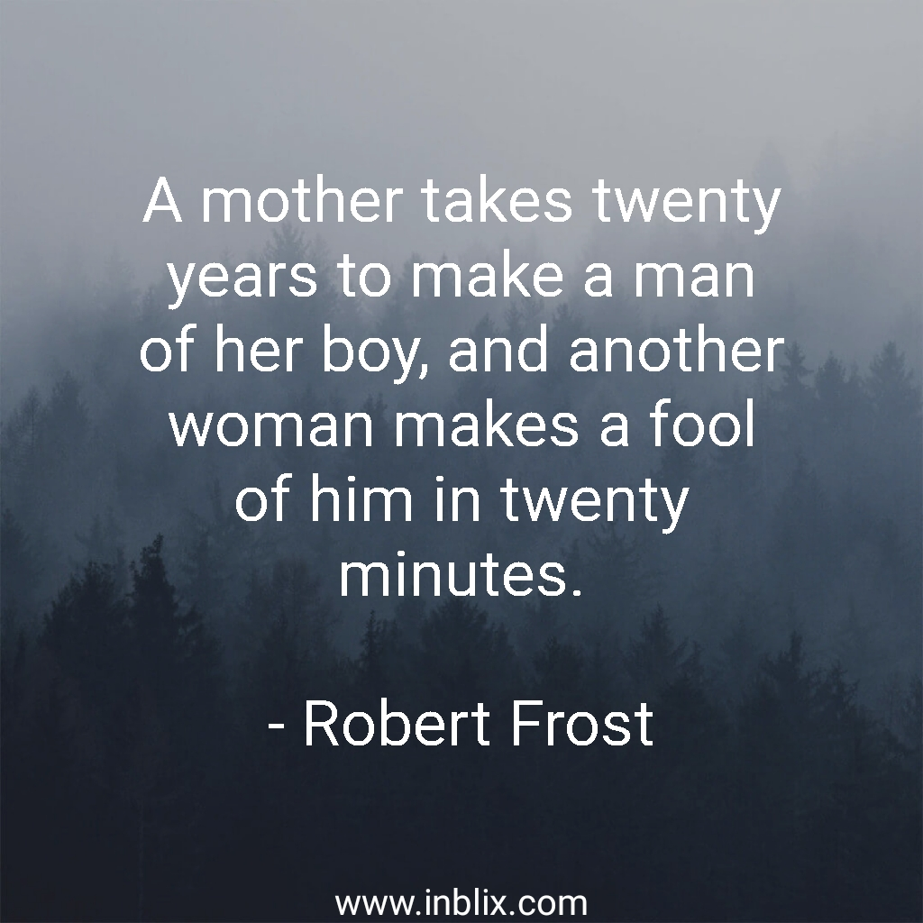 A mother takes twenty years to make a man of her boy, and another woman make a fool of him in twenty minutes.