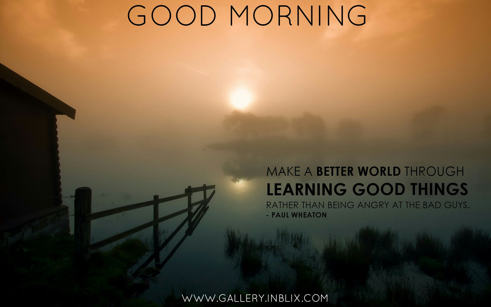 Make a better world through learning good things rather than being angry at the bad guys.
