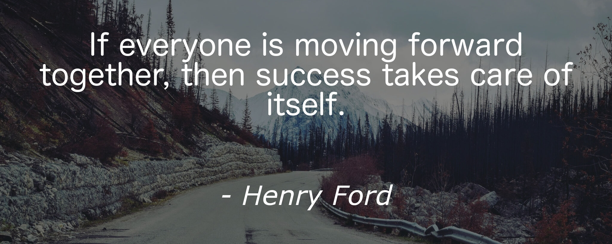 If everyone is moving forward together, then success takes care of itself.