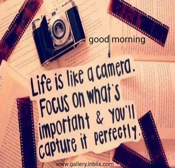 Life is like a camera. Focus on what's important and you'll capture it perfectly.
