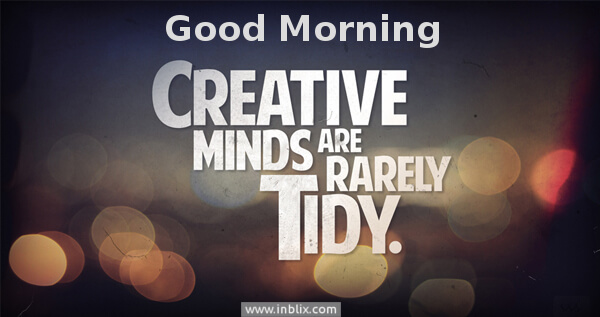 Creative minds are rarely tidy.