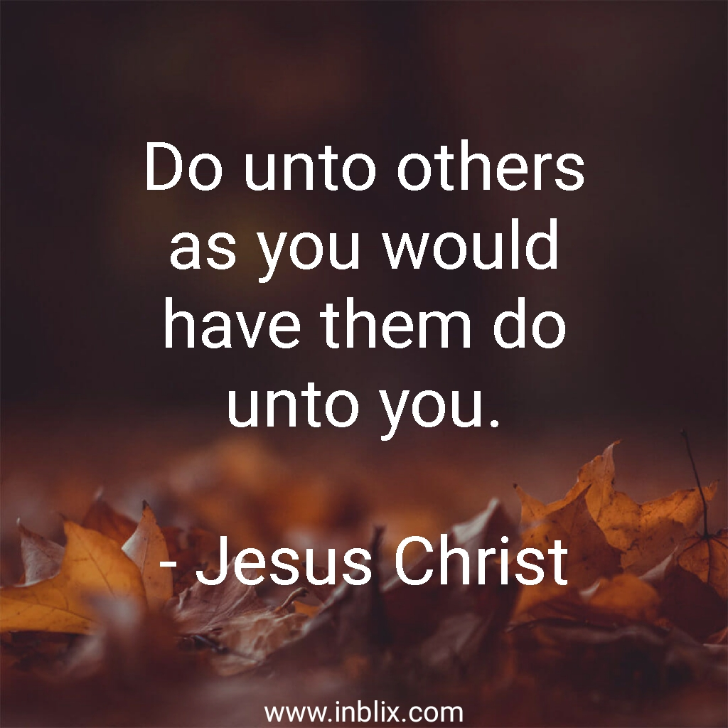 Do unto others as you would have them do unto you.