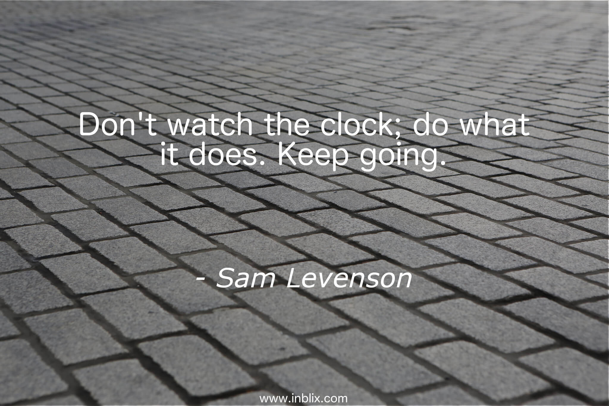 Don't watch the clock; do what is does. Keep going.