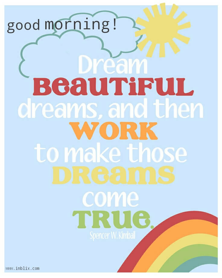 Dream beautiful dreams, and then work to make those dreams come true.