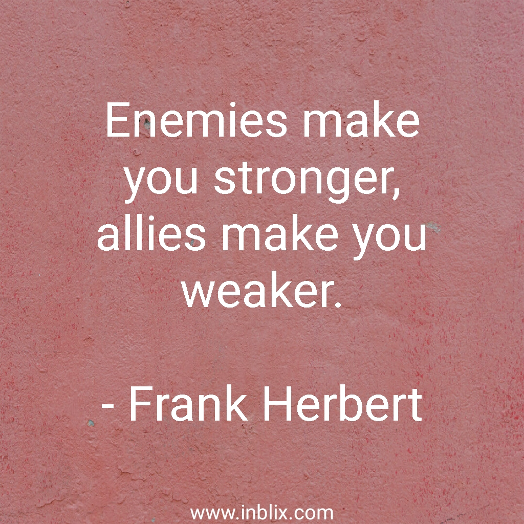 Enemies make you stronger, allies make you weaker.