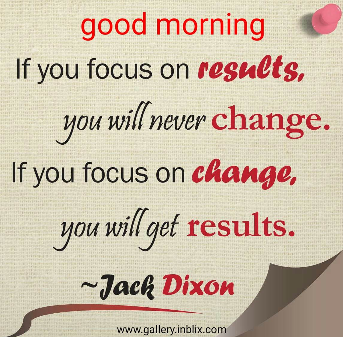 If you focus on results, you will never change. If you focus on change, you will get results.