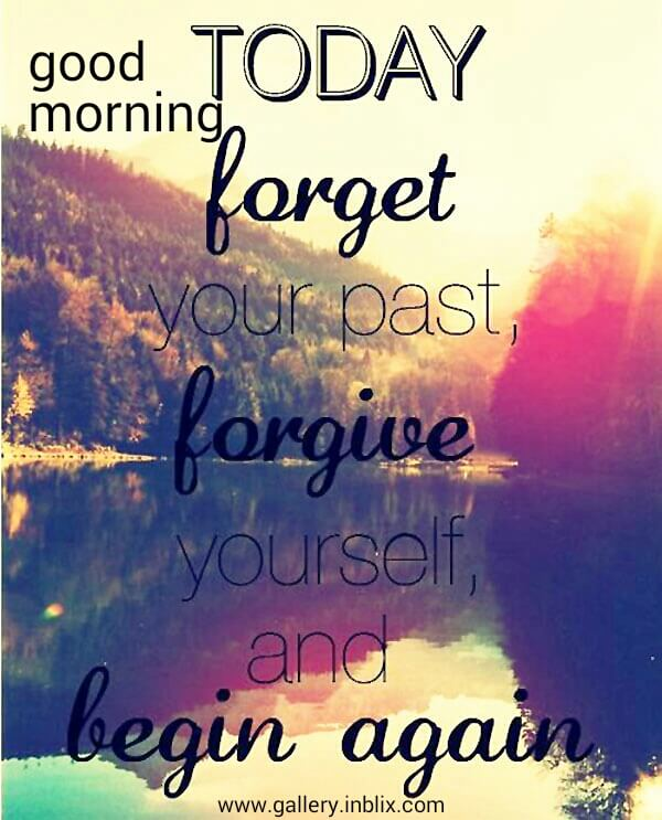 Today forget your past, forgive yourself, and begin again.
