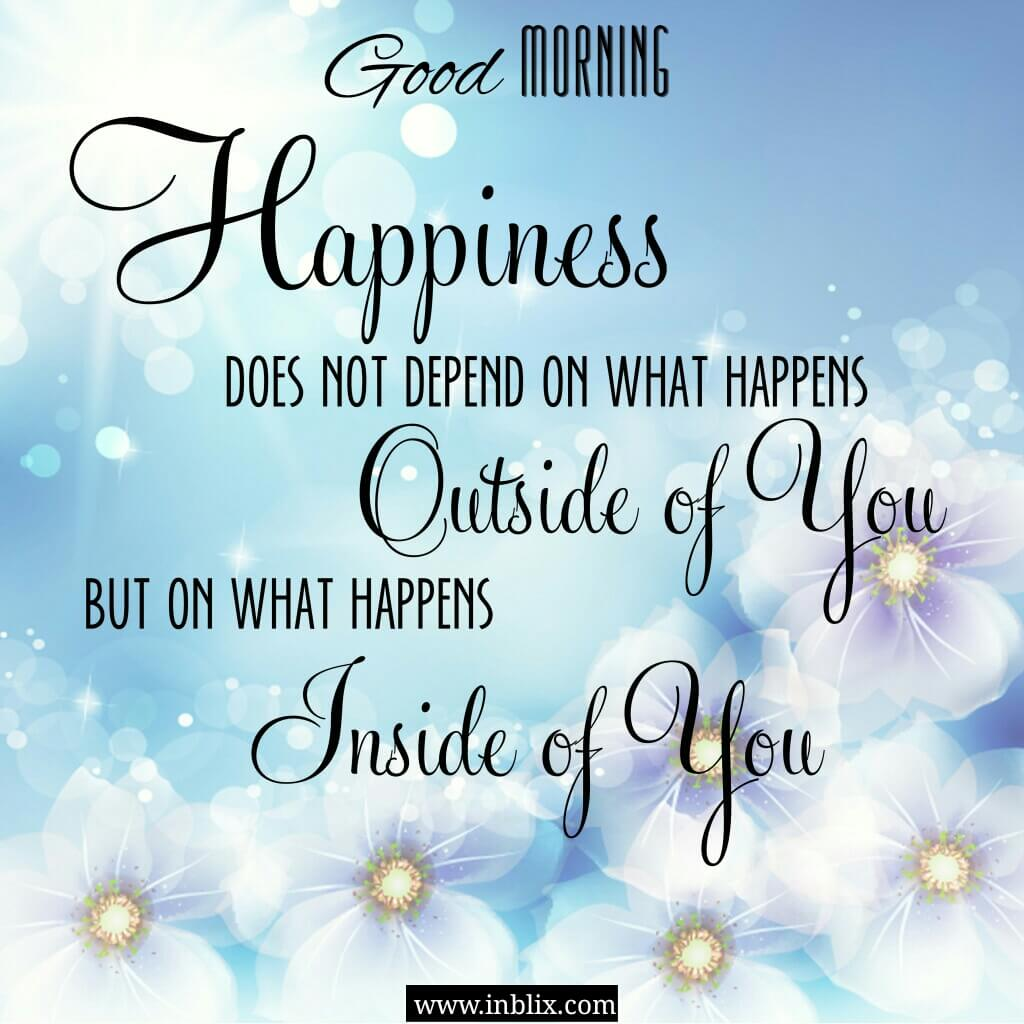 Happiness does not depend on what happens outside of you but on what happens inside of you.