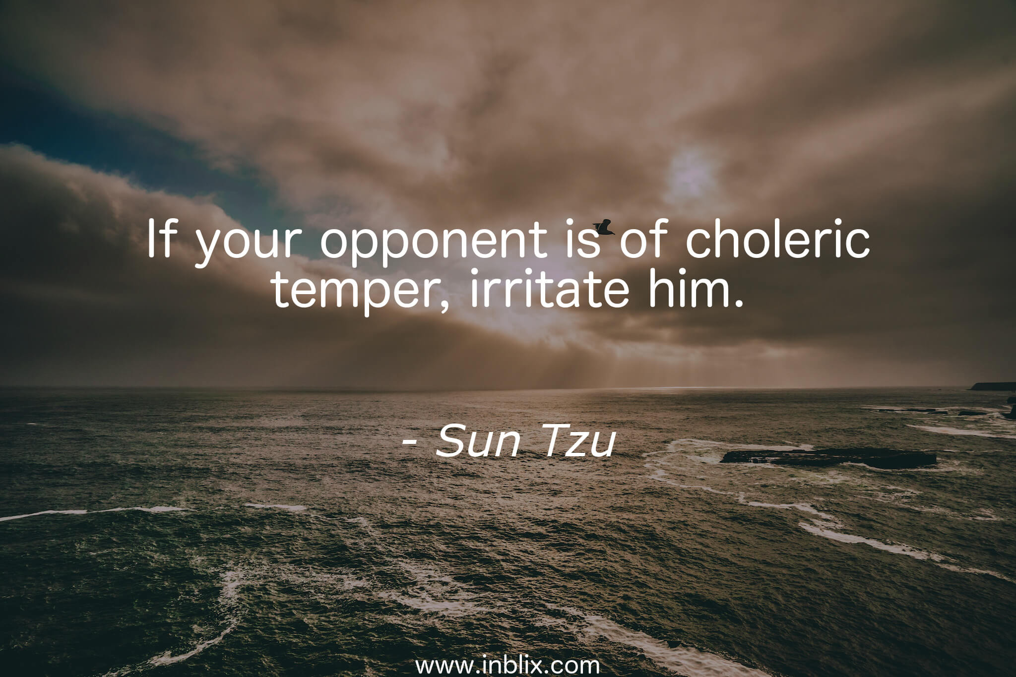 If your opponent is of choleric temper, irritate him.