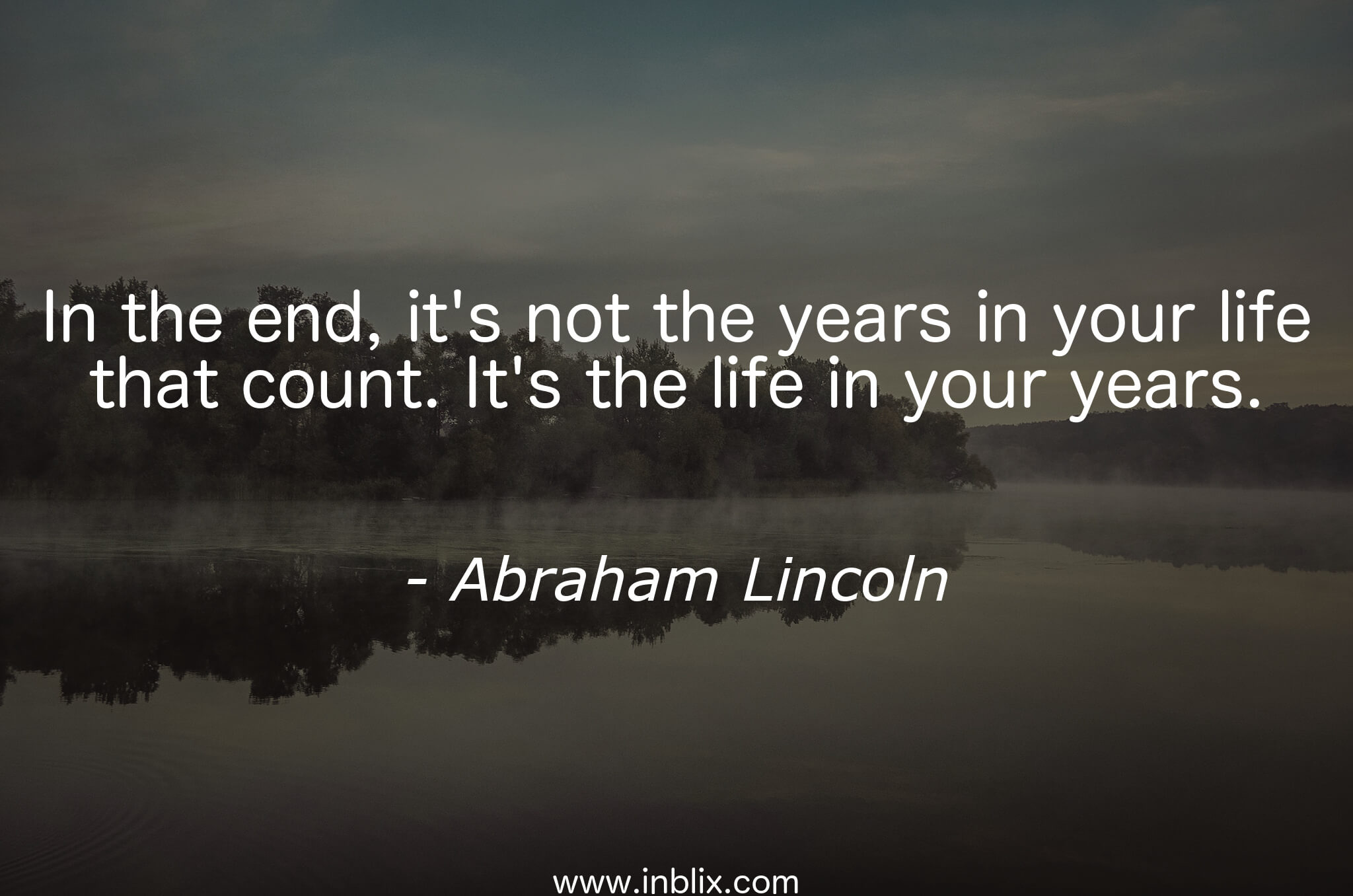 In the end, it's not the years in your life that count. It's the life in your years.