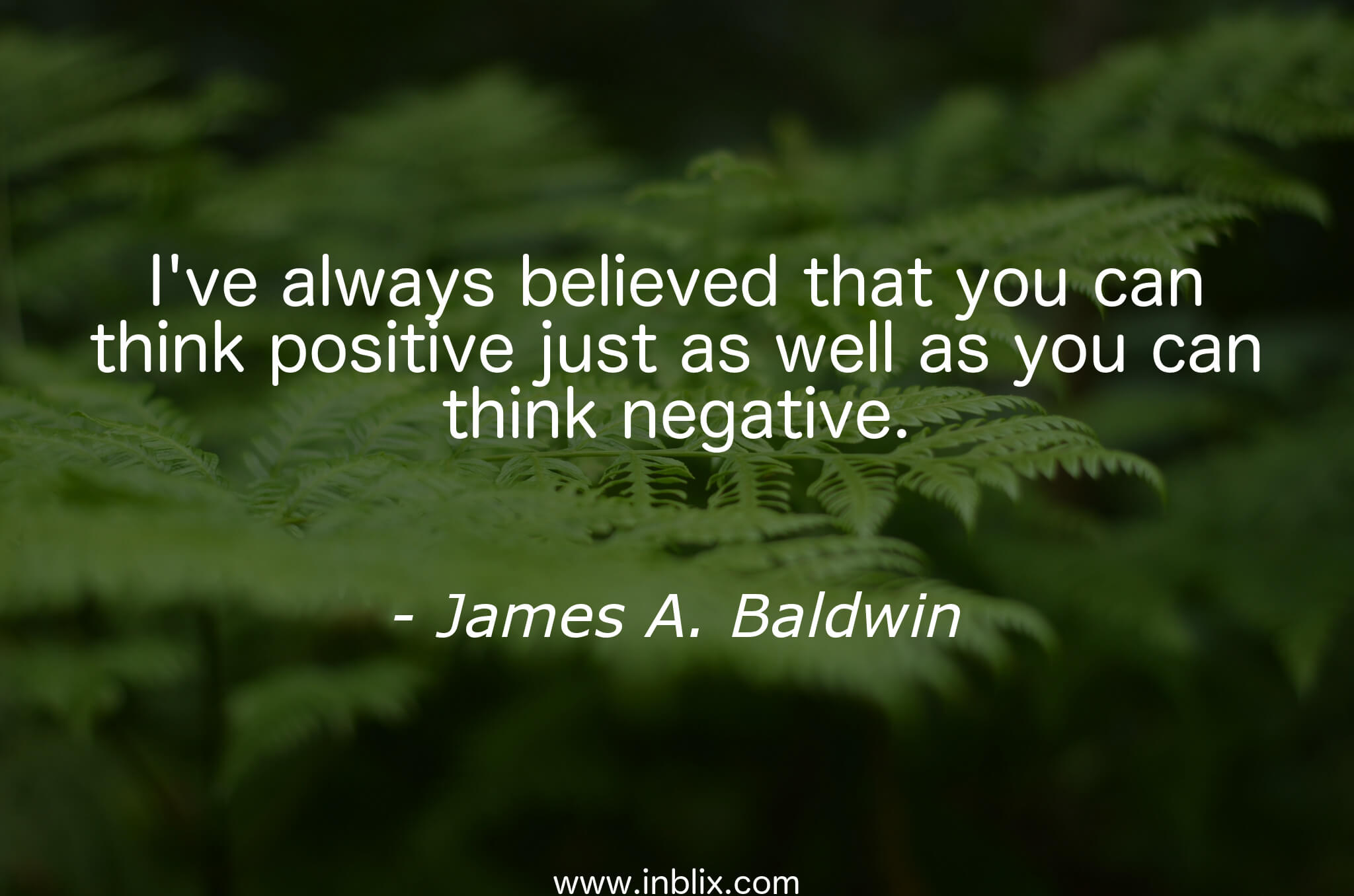 I've always believed that you can think positive just as well as you can think negative.