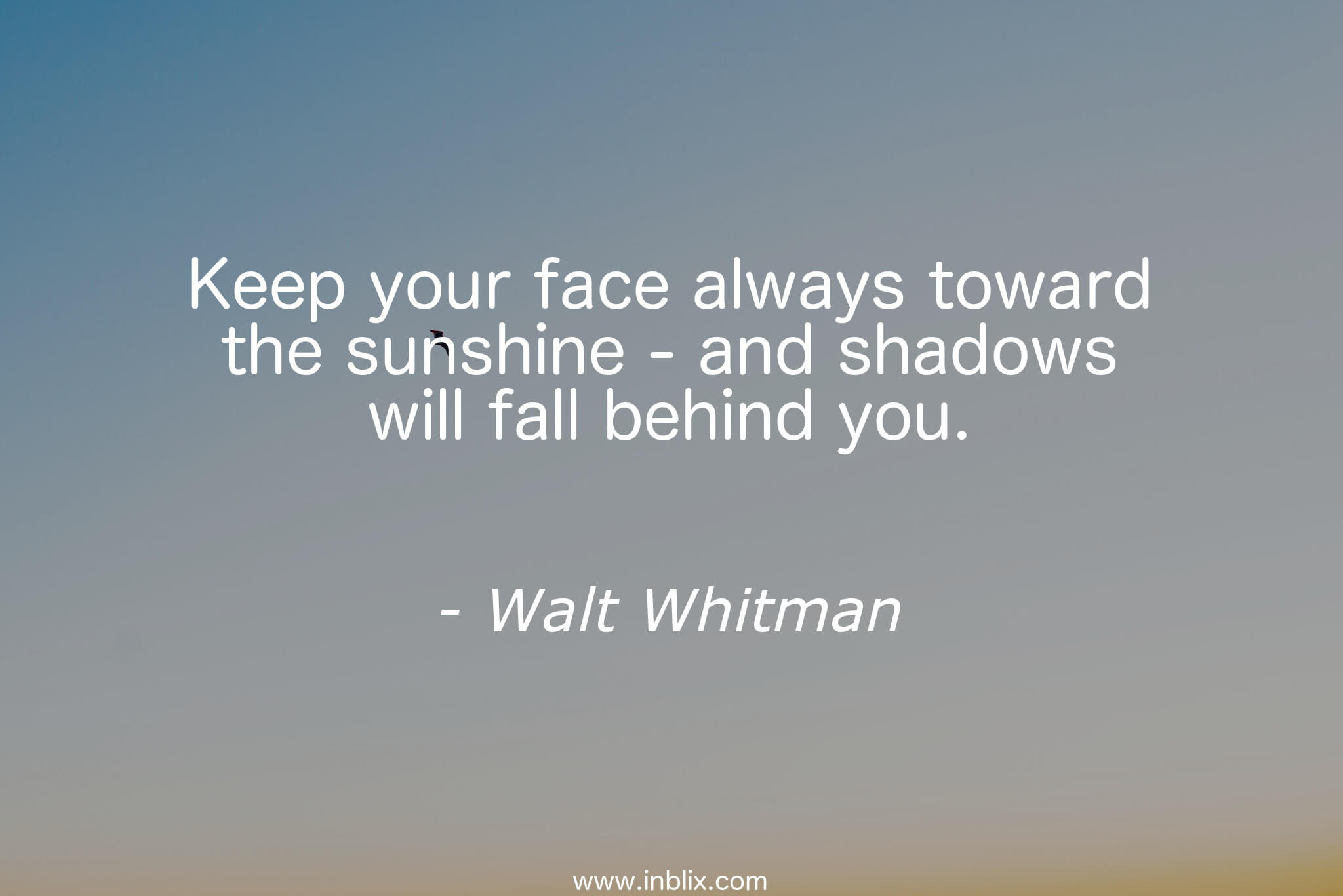 Keep your face always towards toward the sunshine - and shadows will fall behind you.