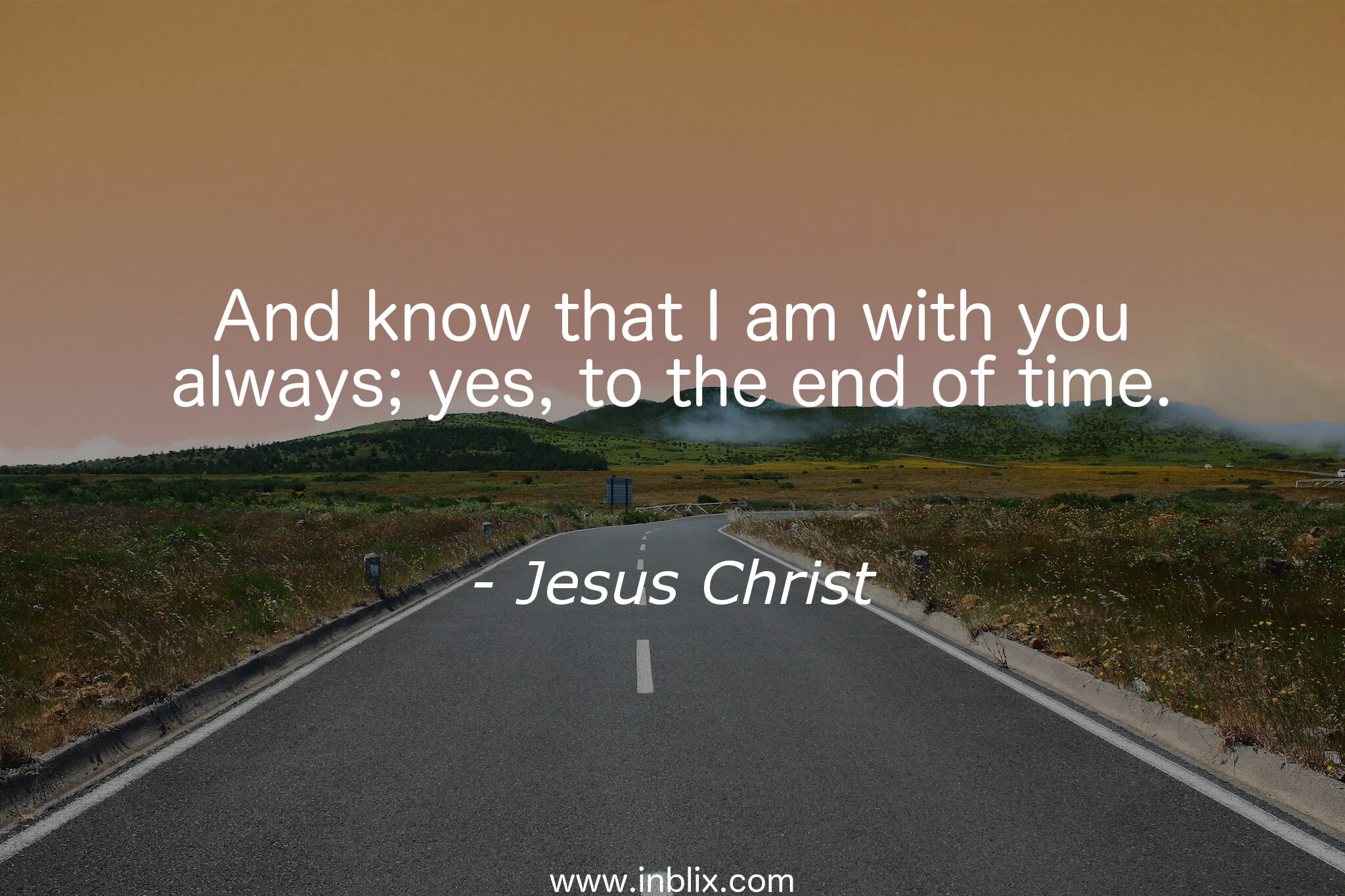 And know that I am with you always; yes, to the end of time.