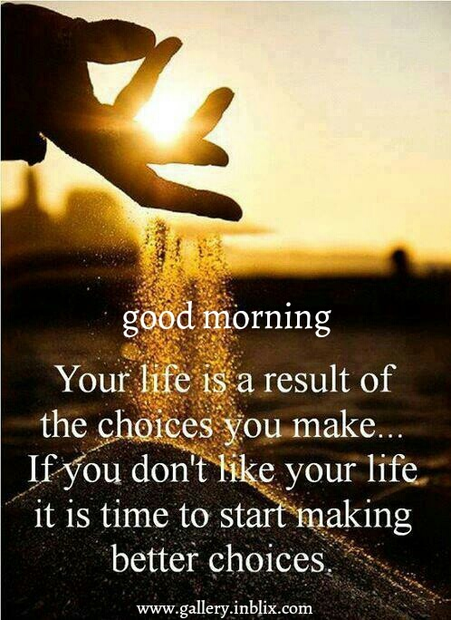 Your life is a result of the choices you make. If you don't lie your life, it is time to start making better choices.