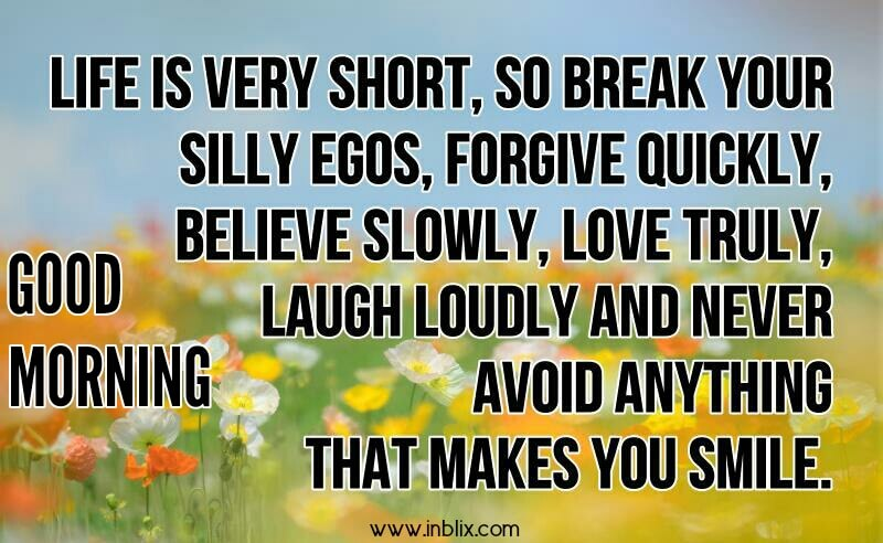 Life is very short, so break your silly egos, forgive quickly, believe slowly, love truly, laugh loudly and never avoid anything that makes you smile.