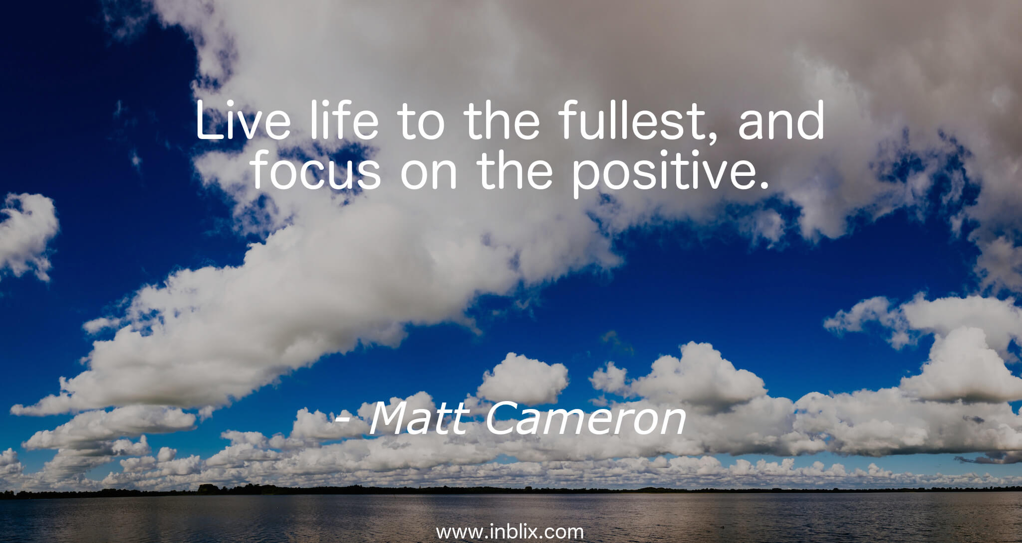 Live life to the fullest, and focus on the positive.