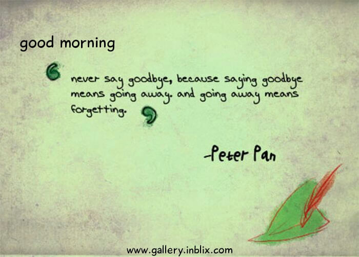 Never say goodbye, because saying goodbye means going away. And going away means forgetting.