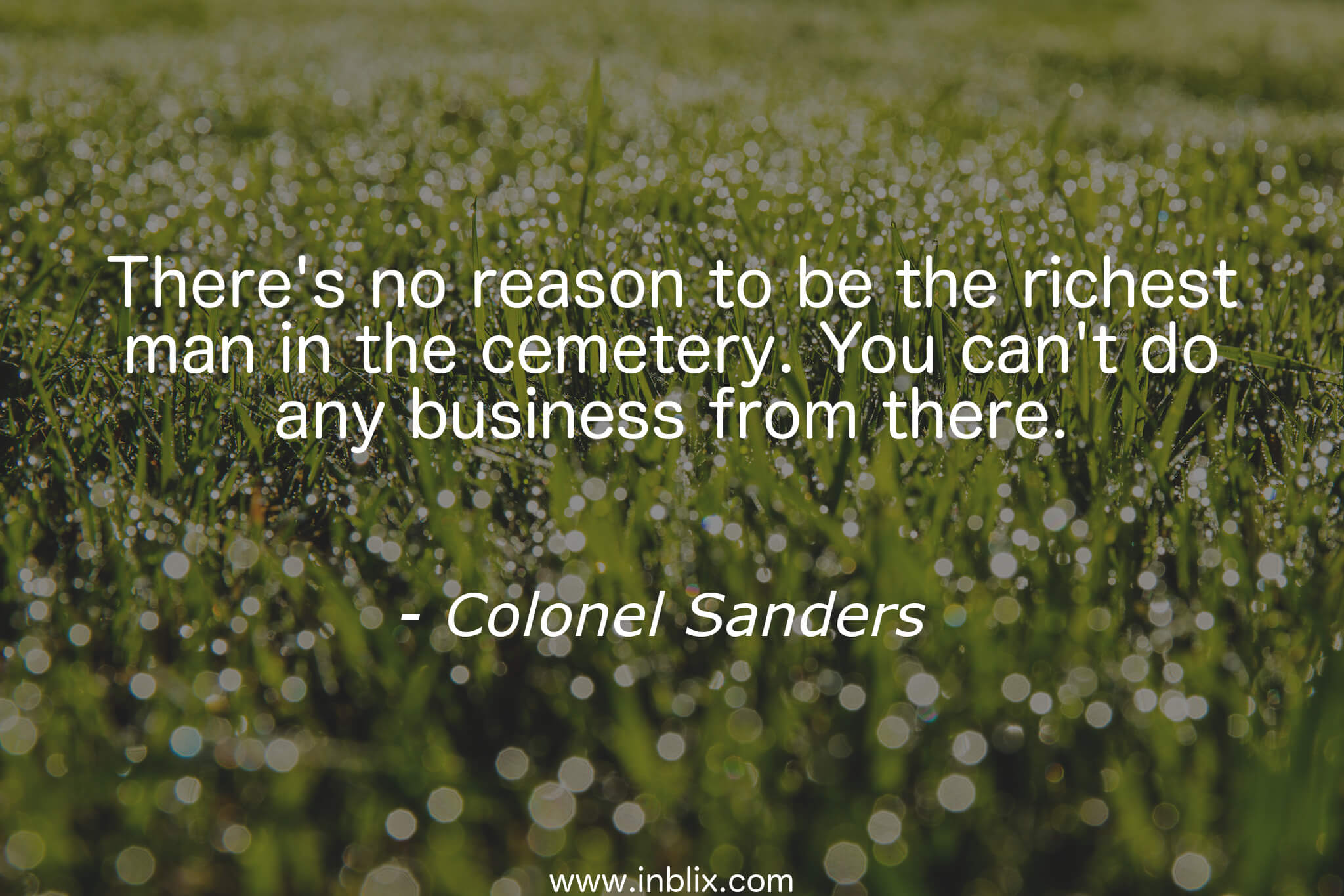 There's no reason to be the richest man in the cemetery. You can't do any business from there.