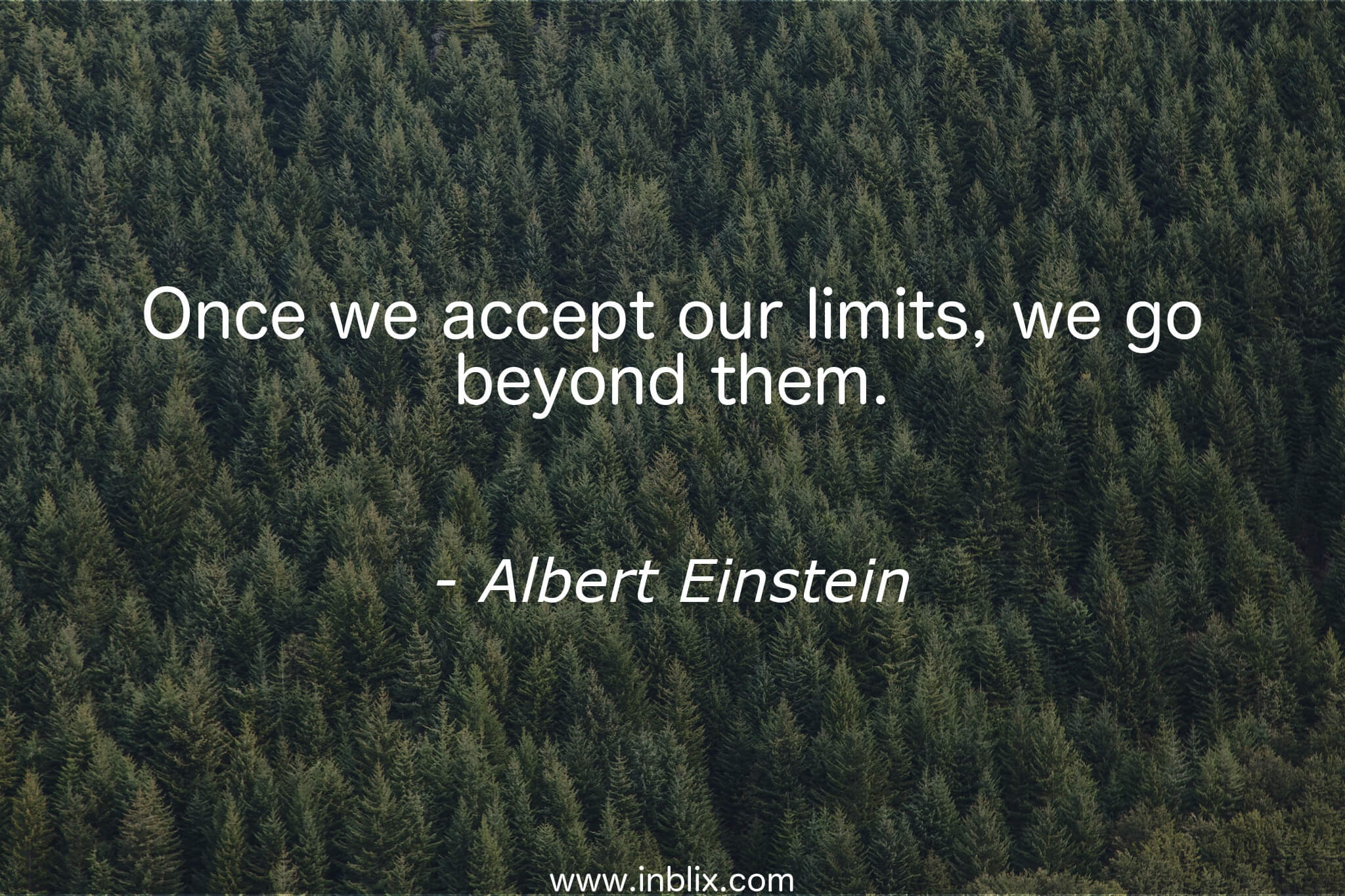Once we accept our limits, we go beyond them.
