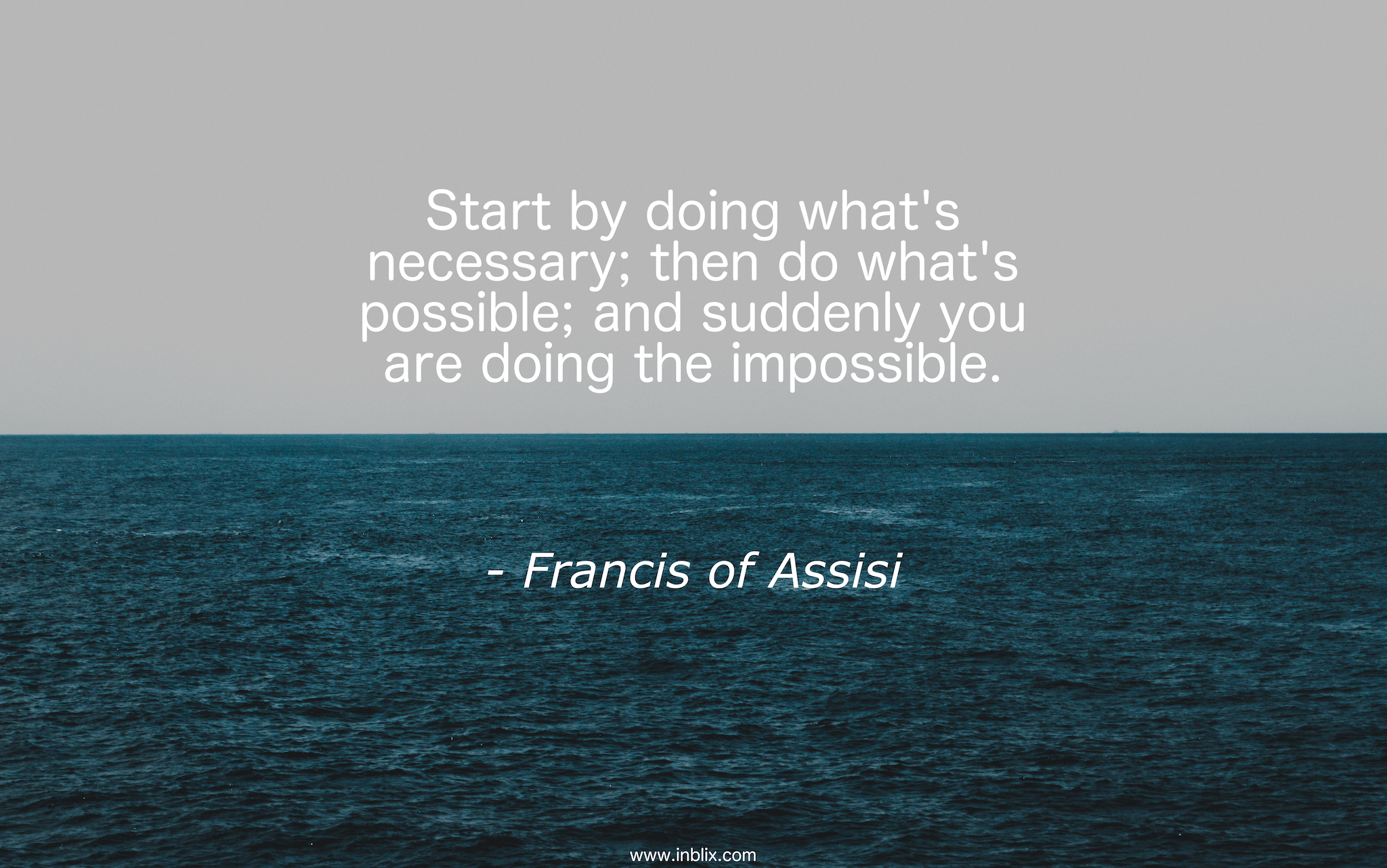 Start by doing what's necessary; then do what's possible; and suddenly you are doing the impossible.