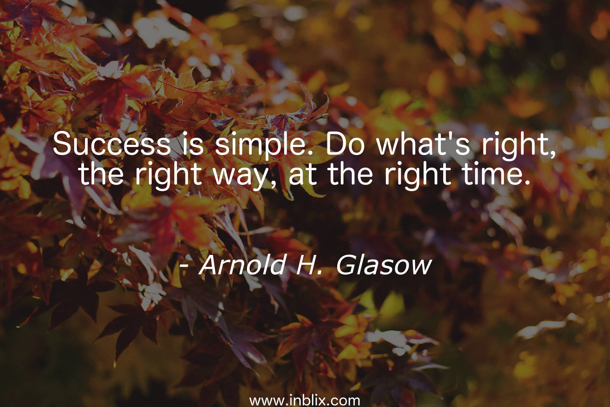 Success is simple. Do what's right, the way, at the right time.