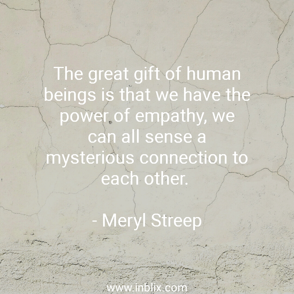 The great gift of human beings is that we have the power of empathy, we can all sense a mysterious connection to each other.