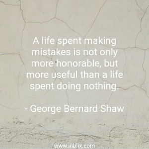A life spent making mistakes is not only more honorable, but more useful than a life spent doing nothing.