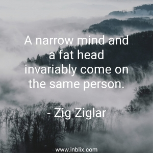 A narrow mind and a fat head invariable come one the same person.