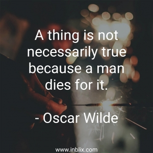 A thing is not necessarily true because a man dies for it.