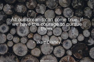 All out dreams can come true, if we have the courage to pursue them.