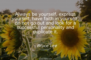 Always be yourself, express yourself, have faith in yourself, do not go out and look for successful personality and duplicate it.