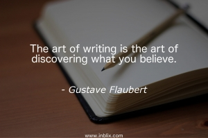 The art of writing is the art of discovering what you believe.