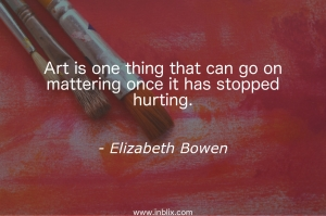Art is one thing that can on mattering once it has stopped hurting.