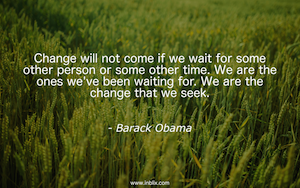Change will not come if we wait for some other person or some other time. We are the ones we've been waiting for. We are the change we seek.