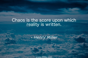 Chaos is the score upon which reality is written.