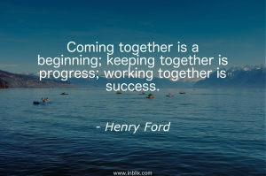 Coming together is a beginning; keeping together is progress; working together is success.