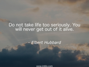 Do not take life seriously. You will never get out of it alive.