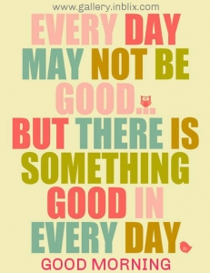 Everyday may not be good, but there is something good in every day.