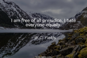 I am free of all prejudice. I hare everyone equally.