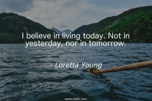 I believe in living today. Not in yesterday, nor in tomorrow.