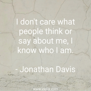 I don't care what people think or say about me, I know who I am.