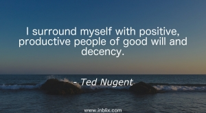 I surround myself with positive, productive people of good will and decency.
