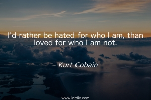 I'd rather be hated for who I am, than loved for who I am not.
