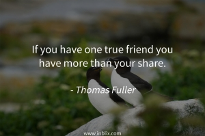 If you have one true friend you have more than your share.