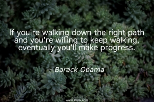 If you're walking down the right path and you're willing to keep walking, eventually you'll make progress.