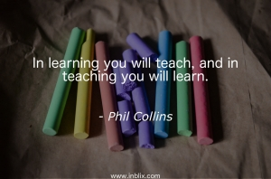 In learning you will teach, and in teaching you will learn.