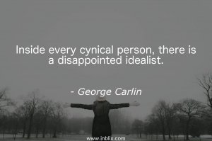 Inside every cynical person, there is a disappointed idealist.