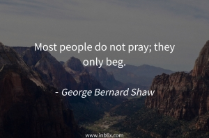 Most people do not pray; they only beg.