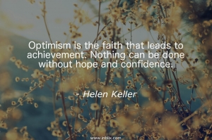 Optimism is the faith that leads to achievement. Nothing can be dome without hope and confidence.